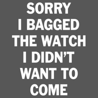 Sorry I Bagged the Watch I Didn't Want to Come - Unisex or Youth Ultra Cotton™ 100% Cotton T Shirt - Triblend V-Neck T-Shirt Design