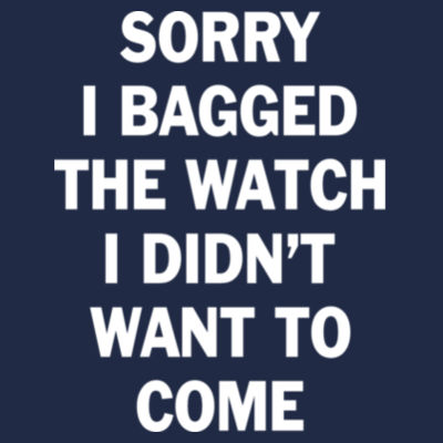 Sorry I Bagged the Watch I Didn't Want to Come - Unisex or Youth Ultra Cotton™ 100% Cotton T Shirt - DryBlend™ Pullover Unisex Hooded Sweatshirt Design