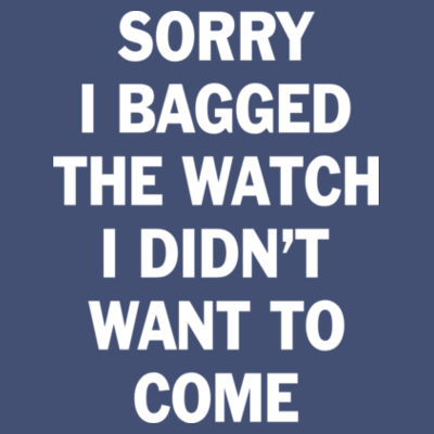 Sorry I Bagged the Watch I Didn't Want to Come - Unisex or Youth Ultra Cotton™ 100% Cotton T Shirt - Unisex American Apparel Triblend T-Shirt Design