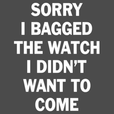 Sorry I Bagged the Watch I Didn't Want to Come - Unisex or Youth Ultra Cotton™ 100% Cotton T Shirt - American Apparel Adult Triblend Tank Design