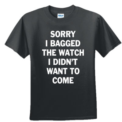 Sorry I Bagged the Watch I Didn't Want to Come - Unisex or Youth Ultra Cotton™ 100% Cotton T Shirt - DryBlend™ 50 Cotton/50 DryBlend™Poly T Shirt Thumbnail