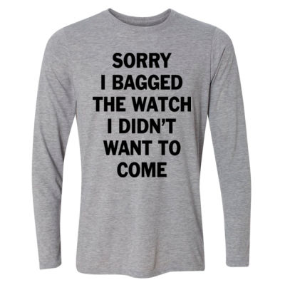 Sorry I Bagged the Watch I Didn't Want to Come - Light Long Sleeve Ultra Performance Active Lifestyle T Shirt Thumbnail