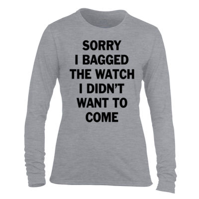 Sorry I Bagged the Watch I Didn't Want to Come - Light Ladies Long Sleeve Ultra Performance Active Lifestyle T Shirt Thumbnail
